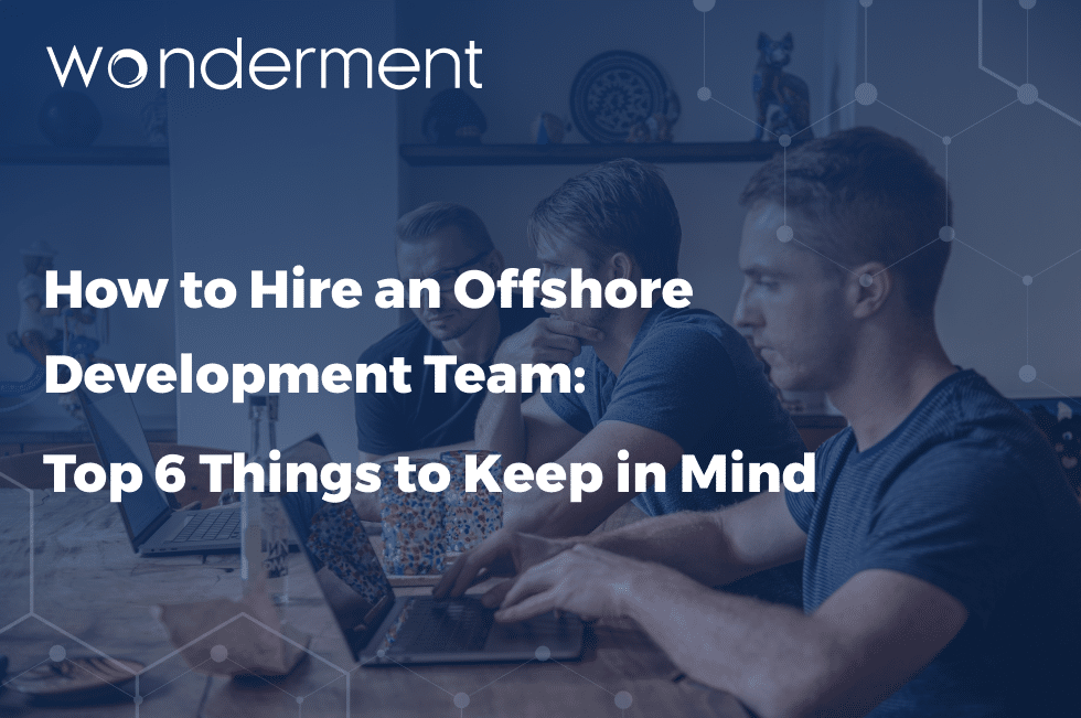 How to Hire an Offshore Development Team: Top 6 Things to Keep in Mind