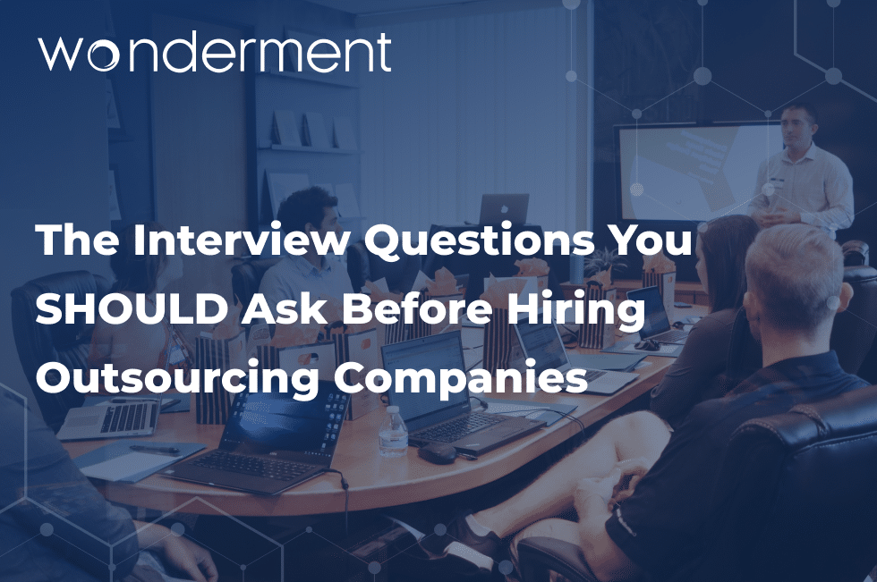 The Interview Questions You SHOULD Ask Before Hiring Outsourcing Companies